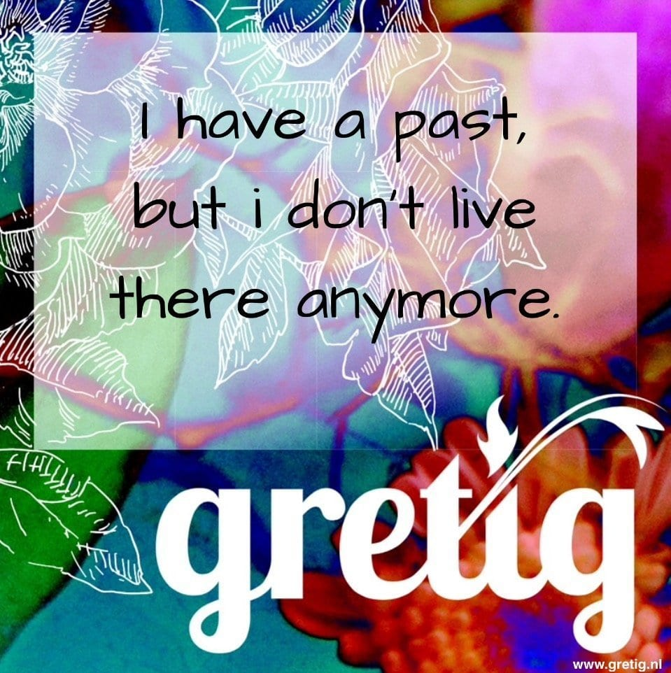 I Have A Past But I Dont Live There Anymore Gretig Coaching Gretig